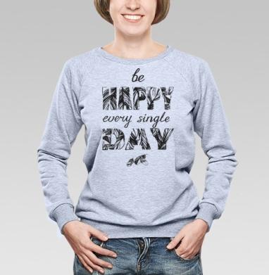 Be happy every single day - Купить детские свитшоты хипстерские в Москве, цена детских свитшотов хипстерских  с прикольными принтами - магазин дизайнерской одежды MaryJane