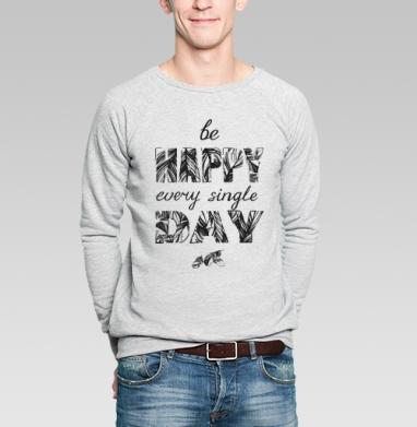 Be happy every single day - Купить мужские свитшоты нежность в Москве, цена мужских  нежность  с прикольными принтами - магазин дизайнерской одежды MaryJane
