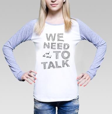 Футболка женская с длинным рукавом бело-серая - And she said... We need to talk!