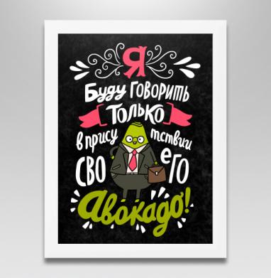 Я буду говорить только в присутствии своего авокадо! #1, Постер в белой раме