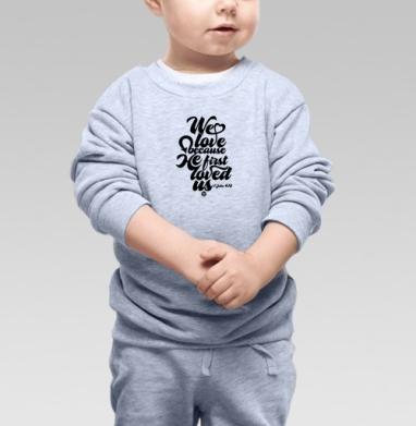 Cвитшот Детский серый меланж - Бог возлюбил нас прежде, чем мы Его