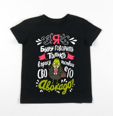 Детская футболка черная хлопок с лайкрой 140гр - Я буду говорить только в присутствии своего авокадо! #1